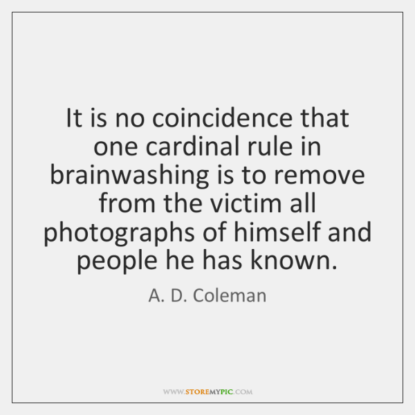 It is no coincidence that one cardinal rule in brainwashing is to ...