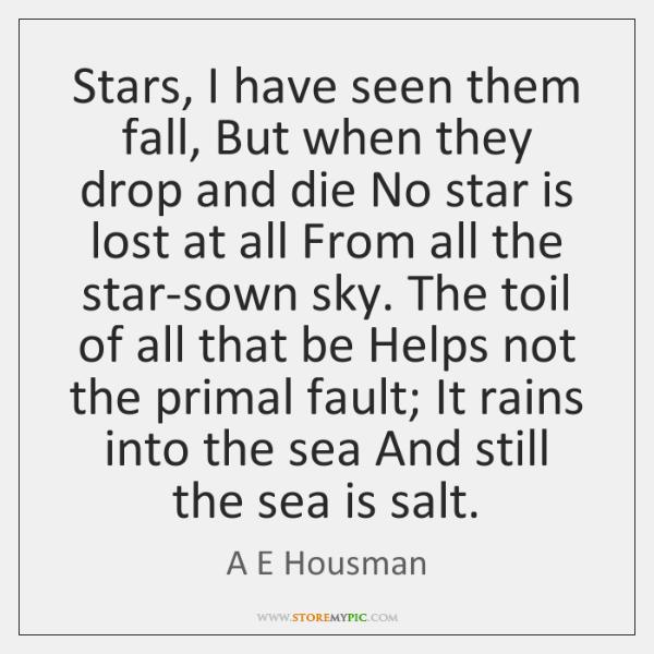 Stars, I have seen them fall, But when they drop and die ...
