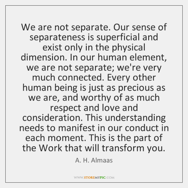 We are not separate. Our sense of separateness is superficial and exist ...