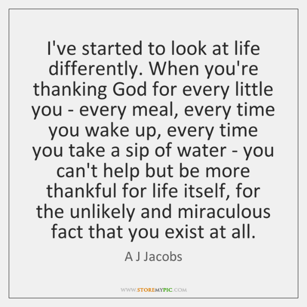 I've started to look at life differently. When you're thanking God for ...
