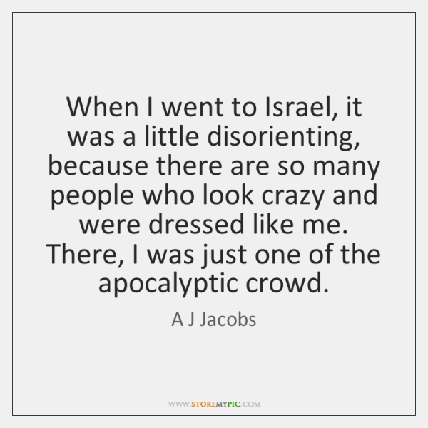 When I went to Israel, it was a little disorienting, because there ...
