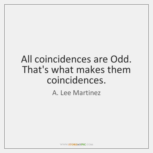 All coincidences are Odd. That's what makes them coincidences.