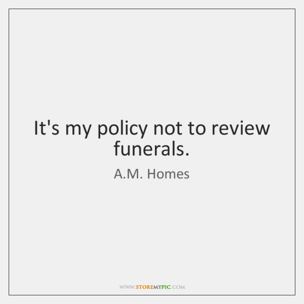 It's my policy not to review funerals.