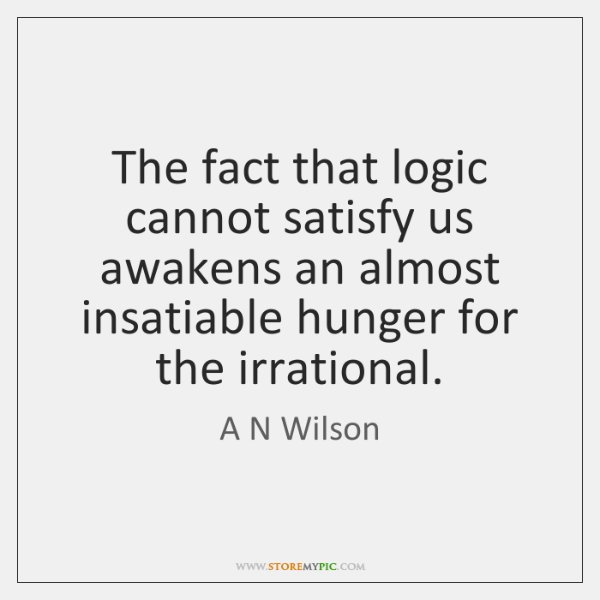 The fact that logic cannot satisfy us awakens an almost insatiable hunger ...