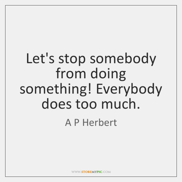 Let's stop somebody from doing something! Everybody does too much.