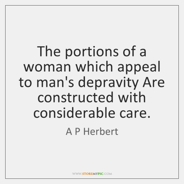 The portions of a woman which appeal to man's depravity Are constructed ...