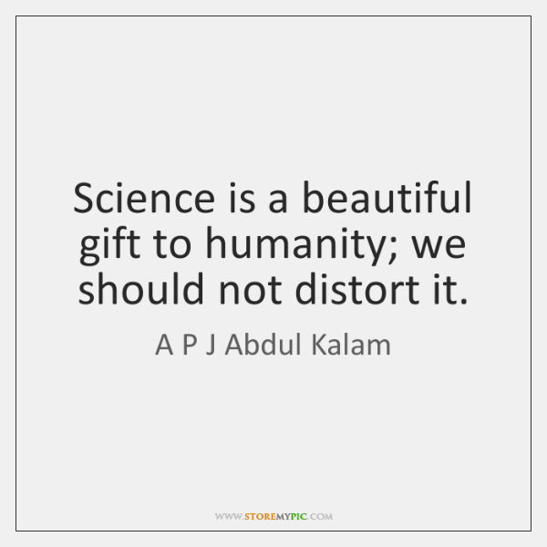 Science is a beautiful gift to humanity; we should not distort it.
