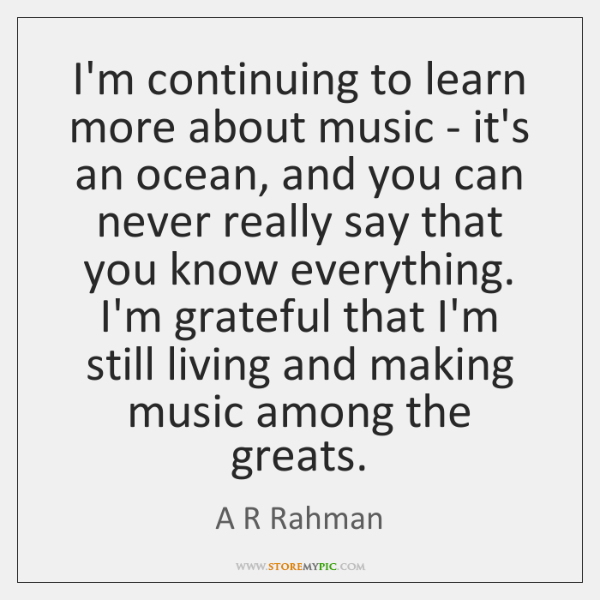 I'm continuing to learn more about music - it's an ocean, and ...