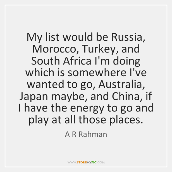 My list would be Russia, Morocco, Turkey, and South Africa I'm doing ...