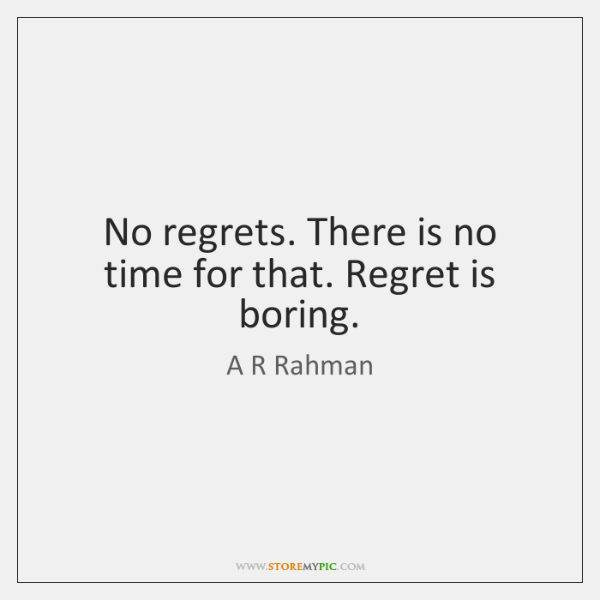 No regrets. There is no time for that. Regret is boring.