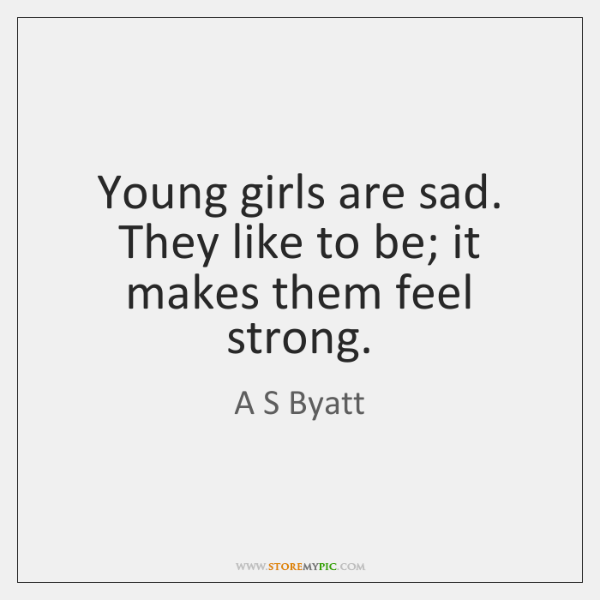 Young girls are sad. They like to be; it makes them feel ...