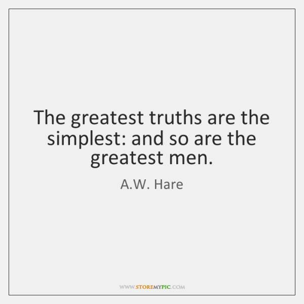 The greatest truths are the simplest: and so are the greatest men.