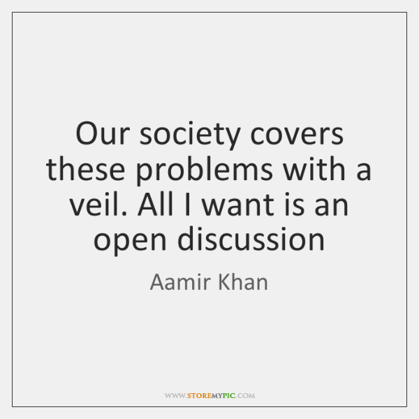 Our society covers these problems with a veil. All I want is ...