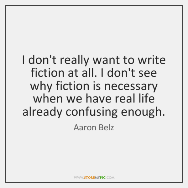 I don't really want to write fiction at all. I don't see ...