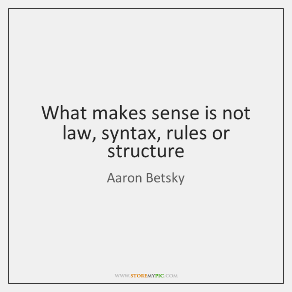 What makes sense is not law, syntax, rules or structure