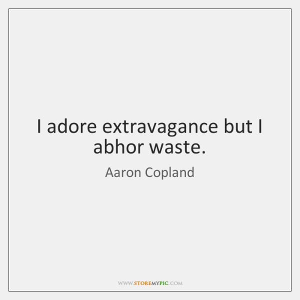 I adore extravagance but I abhor waste.