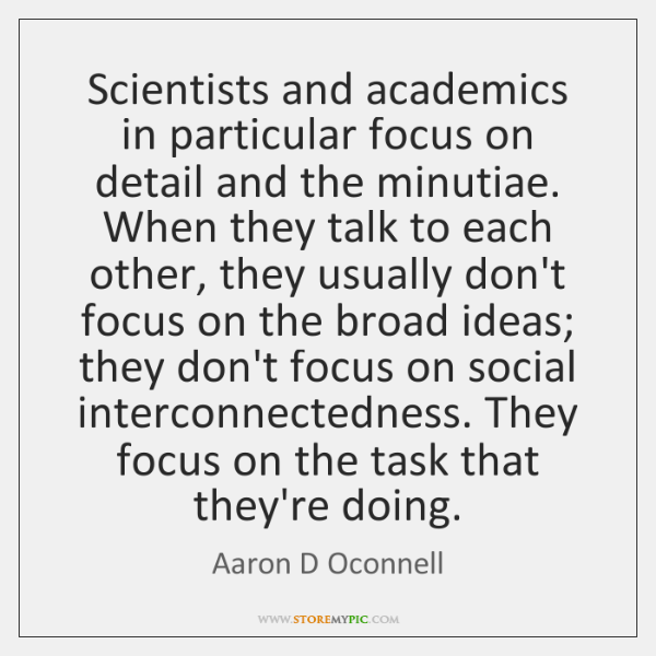 Scientists and academics in particular focus on detail and the minutiae. When ...