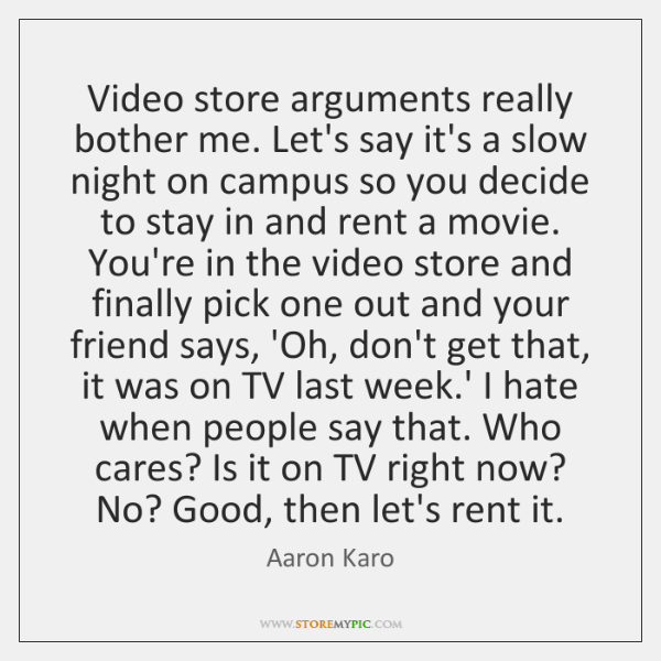 Video store arguments really bother me. Let's say it's a slow night ...