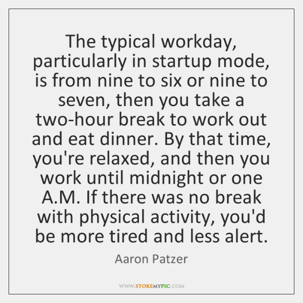 The typical workday, particularly in startup mode, is from nine to six ...