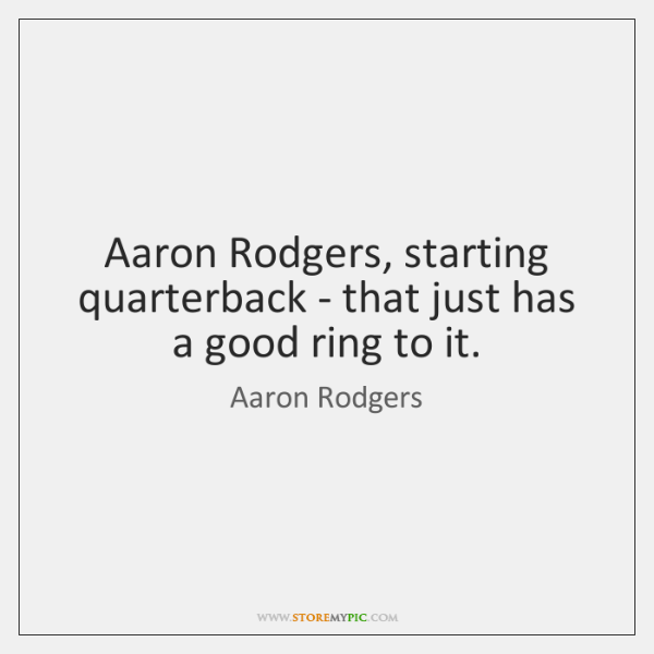 Aaron Rodgers, starting quarterback - that just has a good ring to ...