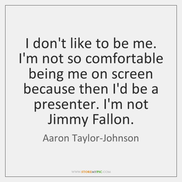I don't like to be me. I'm not so comfortable being me ...