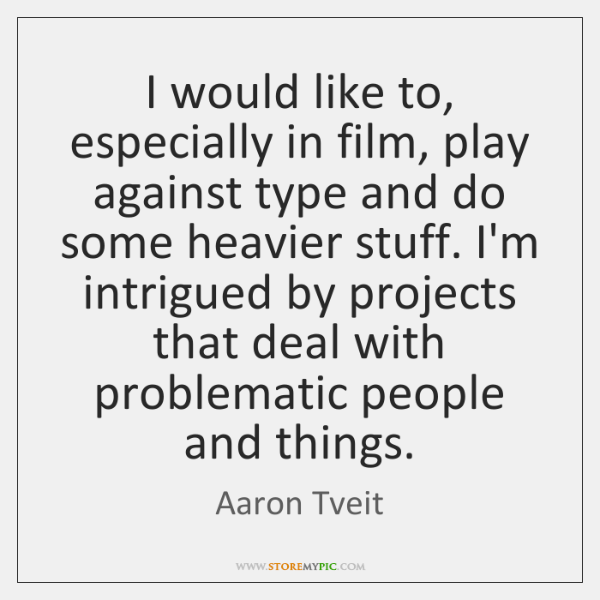 I would like to, especially in film, play against type and do ...