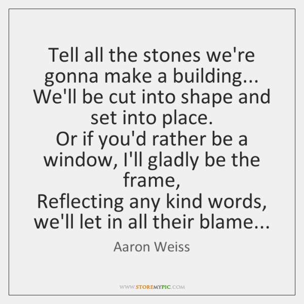 Tell all the stones we're gonna make a building...   We'll be cut ...