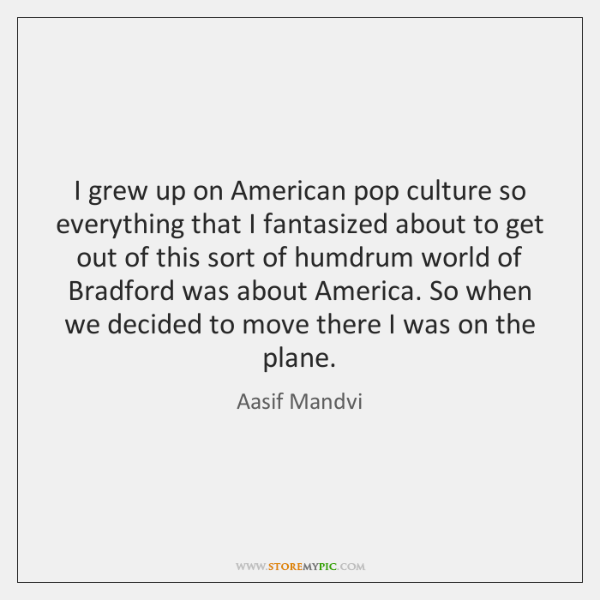 I grew up on American pop culture so everything that I fantasized ...