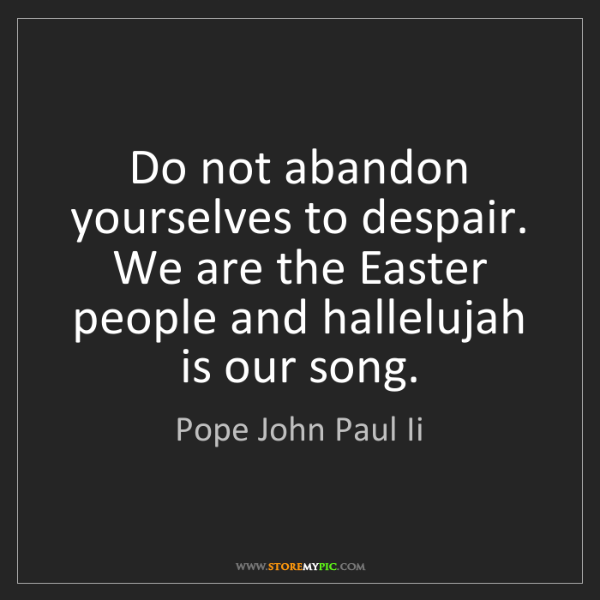 Pope John Paul Ii: Do not abandon yourselves to despair. We are the Easter...