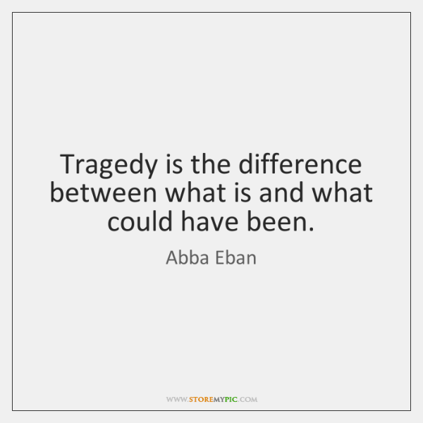Tragedy is the difference between what is and what could have been.