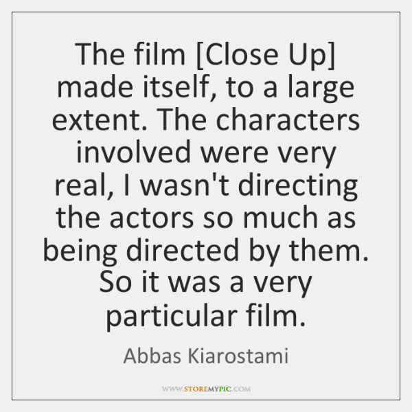 The film [Close Up] made itself, to a large extent. The characters ...