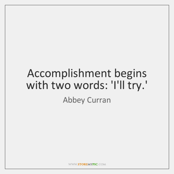Accomplishment begins with two words: 'I'll try.'