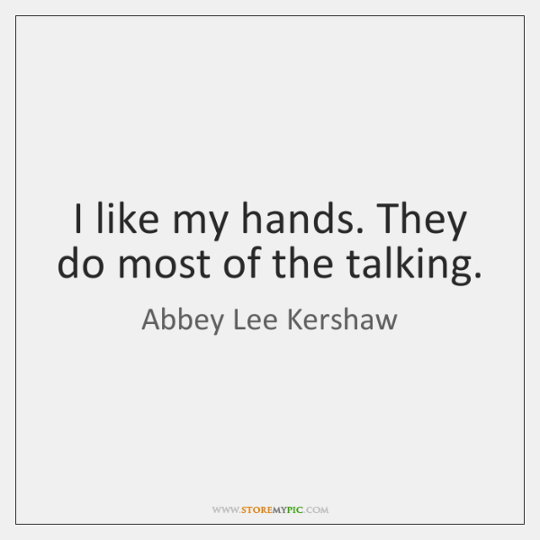 I like my hands. They do most of the talking.