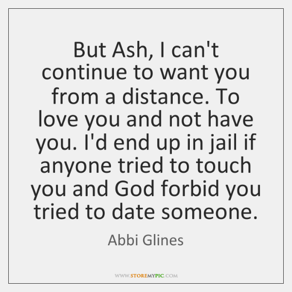 But Ash, I can't continue to want you from a distance. To ...