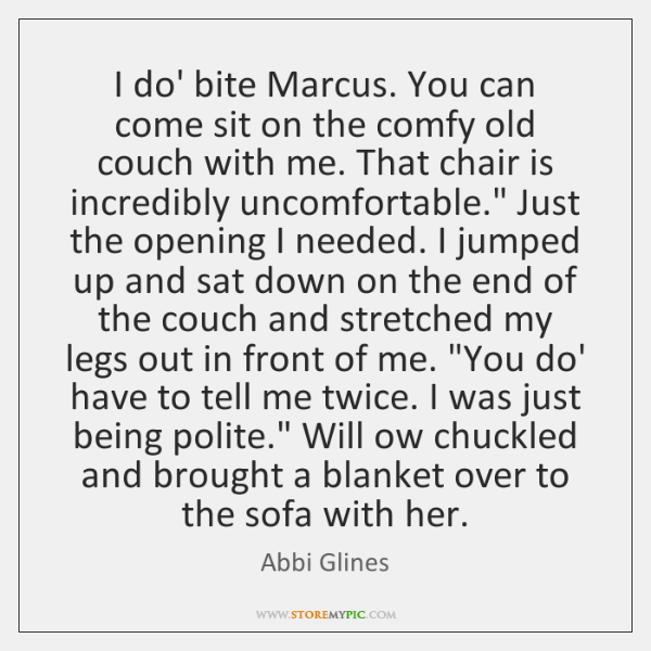 I do' bite Marcus. You can come sit on the comfy old ...