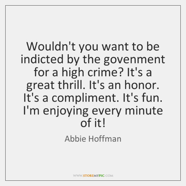 Wouldn't you want to be indicted by the govenment for a high ...