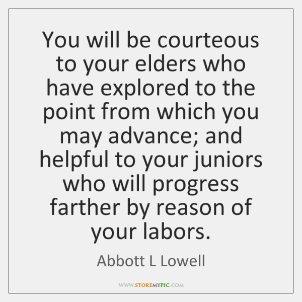 You will be courteous to your elders who have explored to the ...