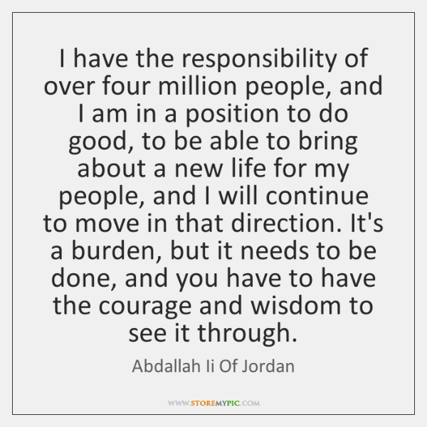 I have the responsibility of over four million people, and I am ...