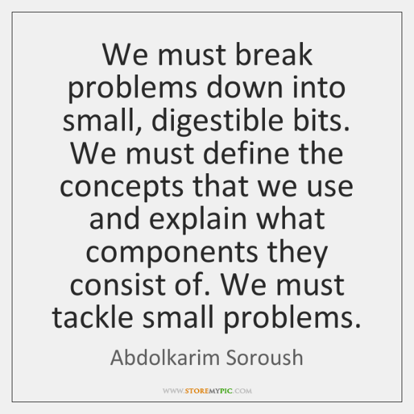 We must break problems down into small, digestible bits. We must define ...