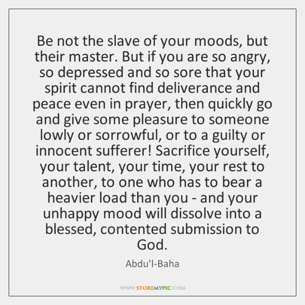 Be not the slave of your moods, but their master. But if ...