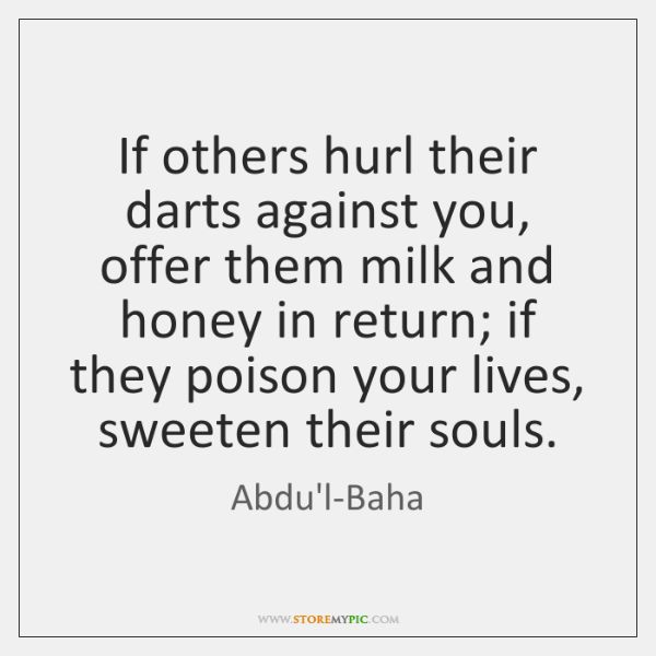 If others hurl their darts against you, offer them milk and honey ...