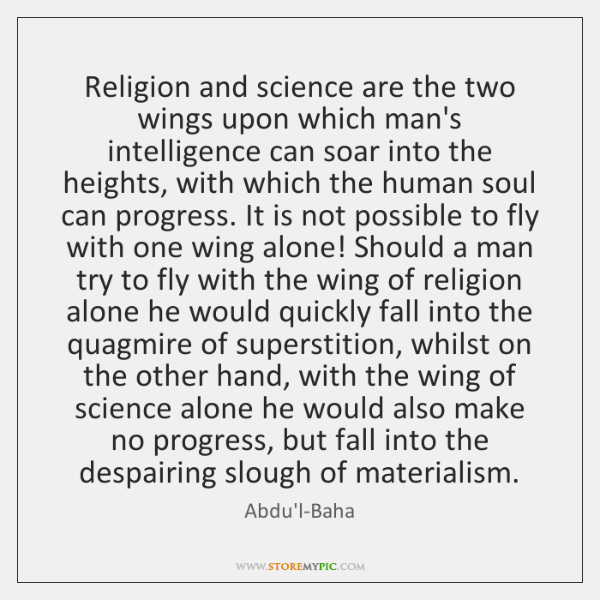 Religion and science are the two wings upon which man's intelligence can ...
