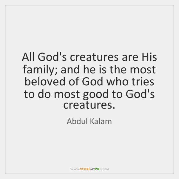All God's creatures are His family; and he is the most beloved ...