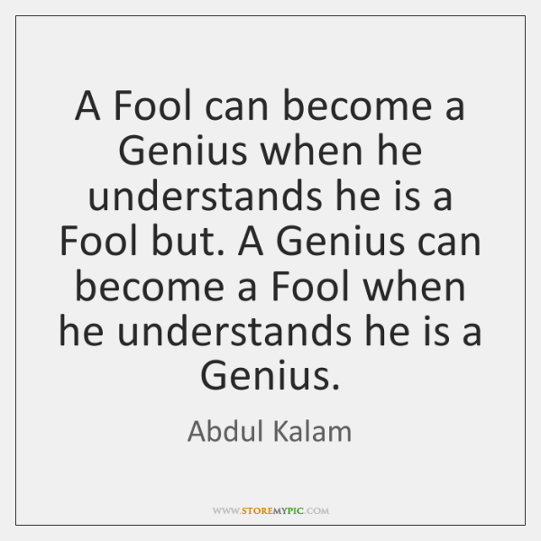 A Fool can become a Genius when he understands he is a ...