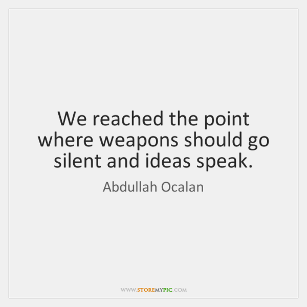 We reached the point where weapons should go silent and ideas speak.