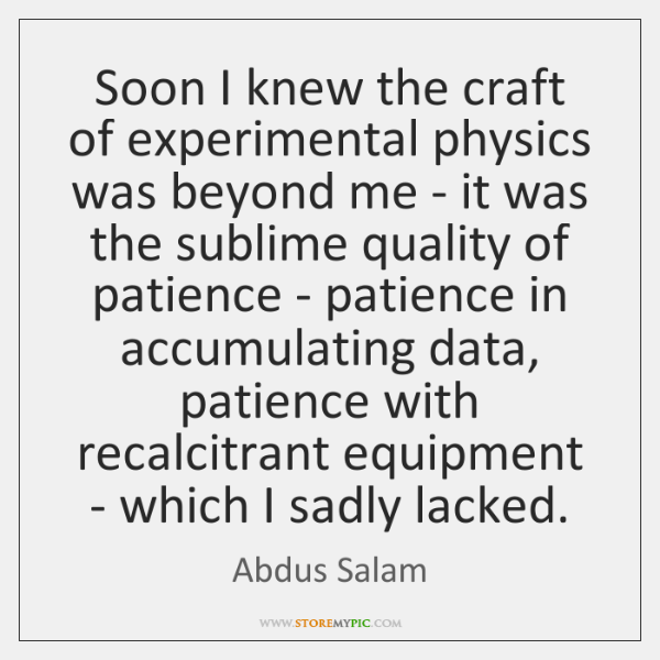 Soon I knew the craft of experimental physics was beyond me - ...