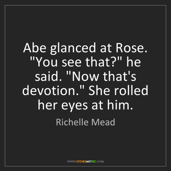 "Richelle Mead: Abe glanced at Rose. ""You see that?"" he said. ""Now that's..."