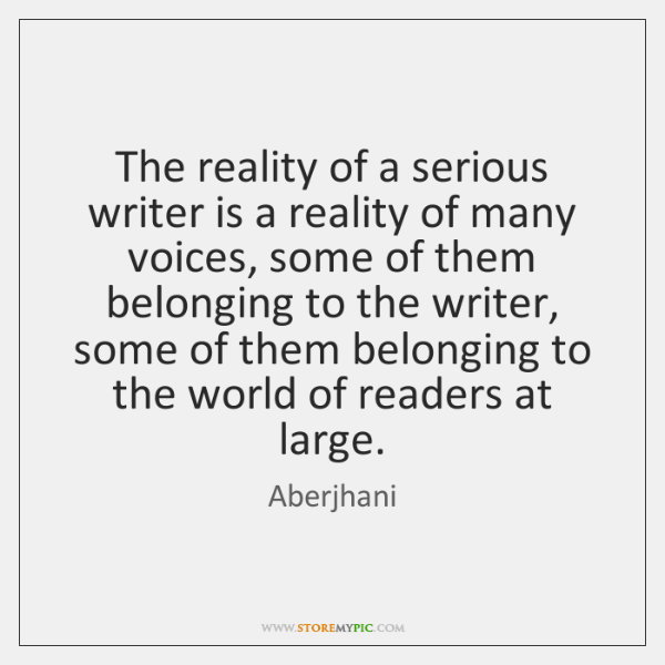 The reality of a serious writer is a reality of many voices, ...