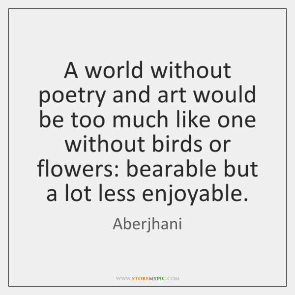 A world without poetry and art would be too much like one ...