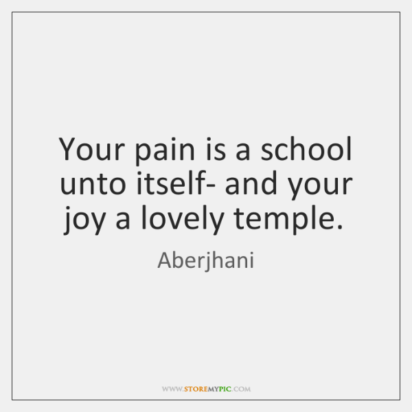 Your pain is a school unto itself- and your joy a lovely ...